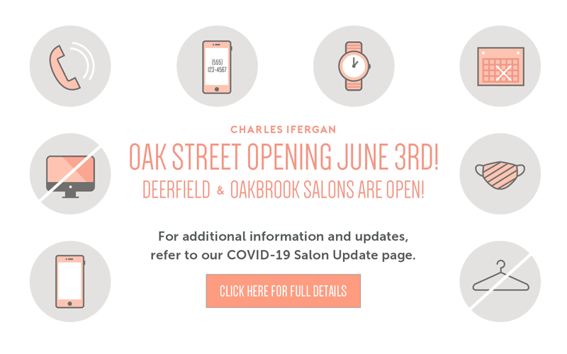 Oak Street Opening June 3. Deerfield & Oakbrook salons are now open! Click for more covid-19 details