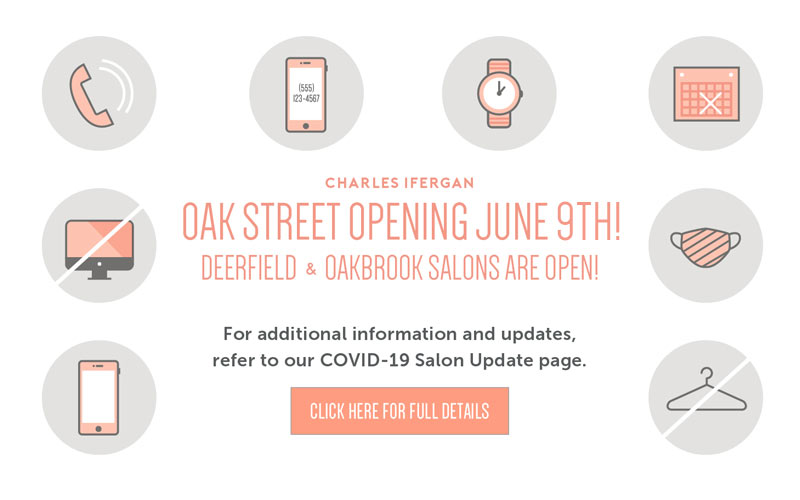 Oak Street Opening June 9. Deerfield & Oakbrook salons are now open! Click for more covid-19 details