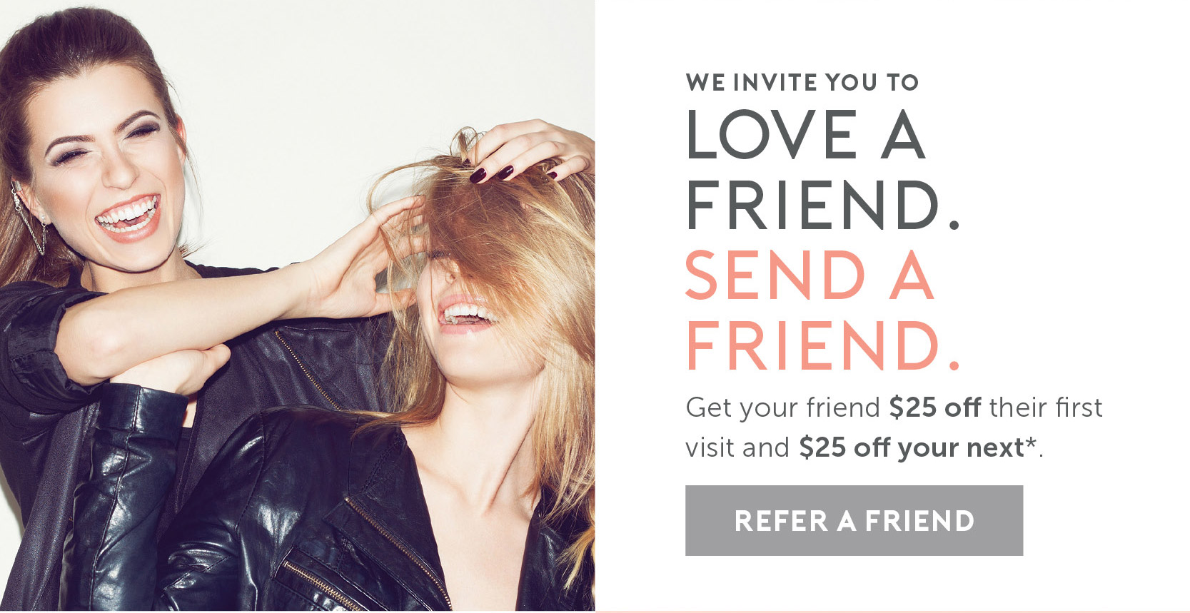 Love a Friend. Send a Friend. Get your friend $25 off their first visit and $25 off your next