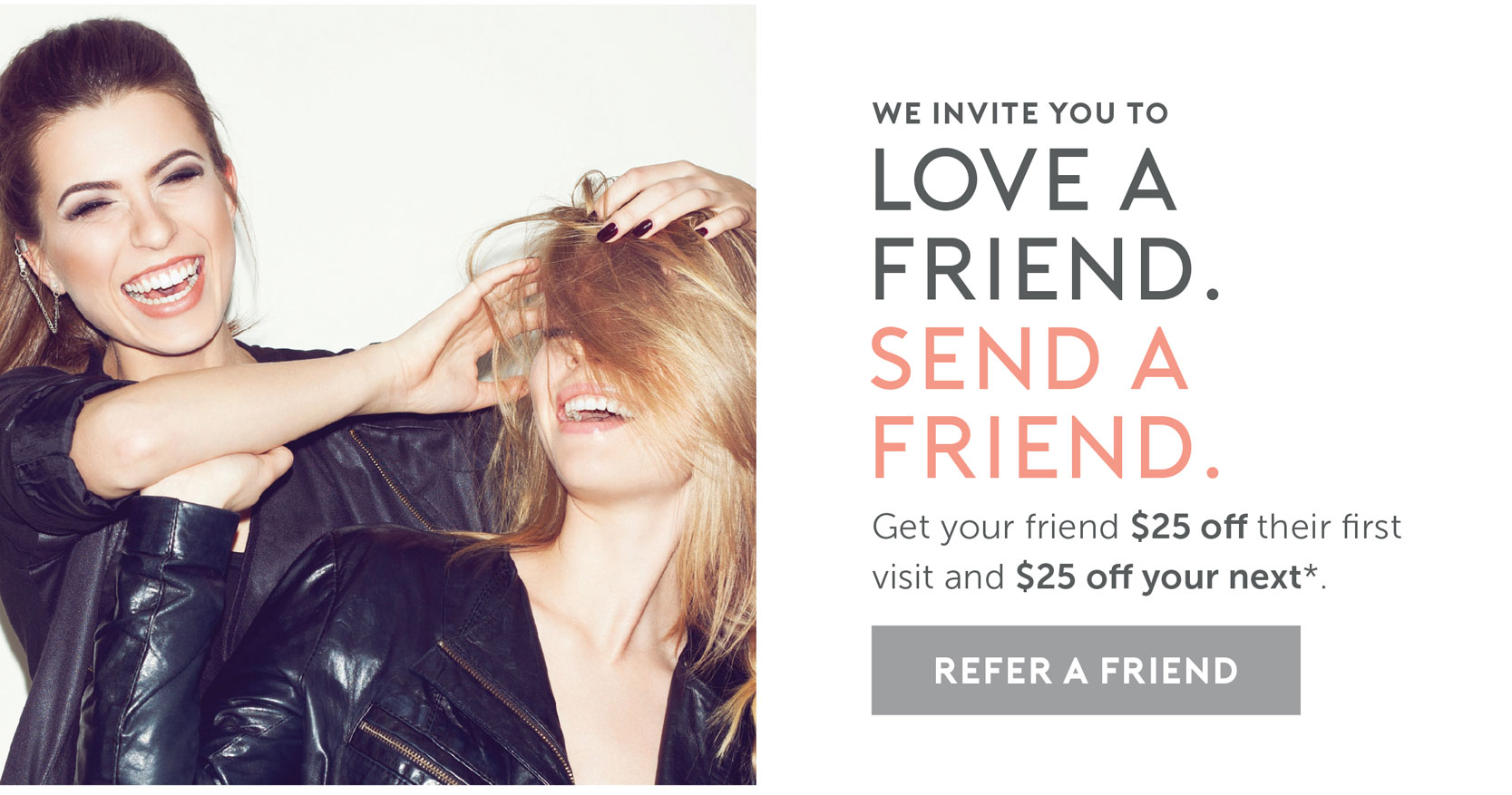 We invite you to Love a Friend. Send a Friend. Get your friend $25 off their first visit and $25 off your next