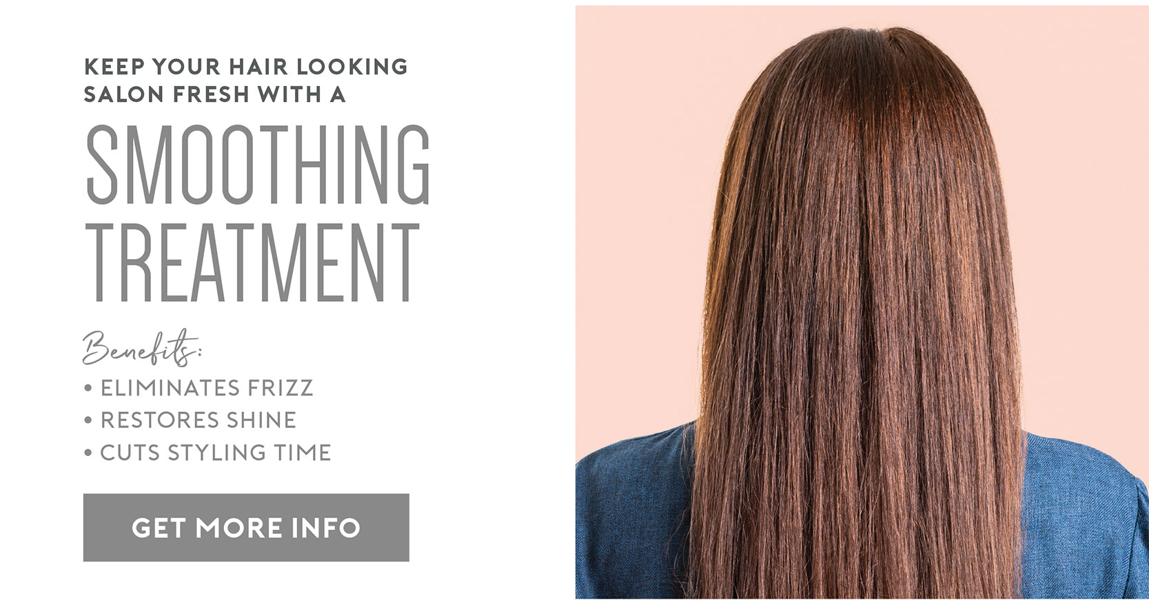 Keep your hair looking salon fresh with a Smoothing Treatment – Eliminates Frizz | Restores Shine | Cuts Styling Time