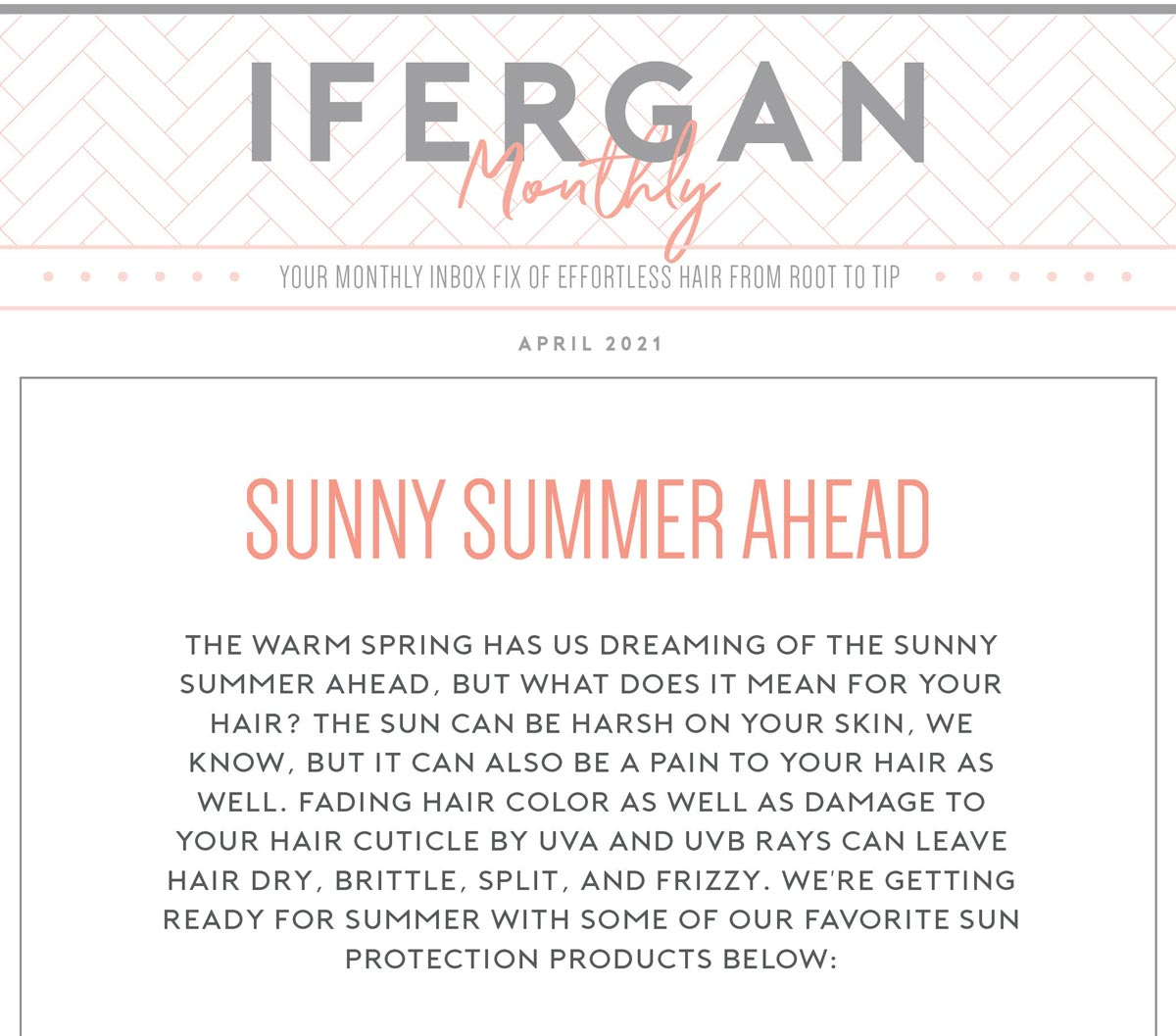 Charles Ifergan Monthly - April 2021. Sunny Summer Ahead. The warm spring has us dreaming of the sunny summer ahead, but what does it mean for your hair? The sun can be harsh on your skin, we know, but it can also be a pain to your hair as well. Fading hair color as well as damage to your hair cuticle by UVA and UVB rays can leave hair dry, brittle, split, and frizzy. We're getting ready for summer with some of our favorite sun protection products below:
