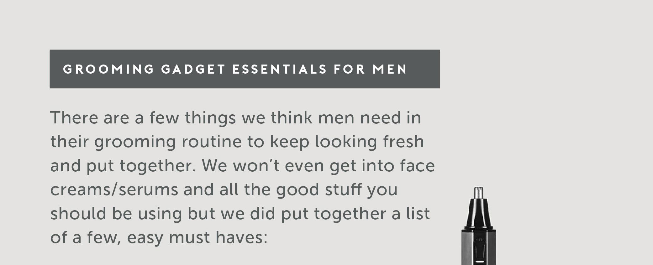 Grooming Gadget Essentials for Men There are a few things we think men need in their grooming routine to keep looking fresh and put together. We won't even get into face creams/serums and all the good stuff you should be using but we did put together a list of a few, easy must haves: