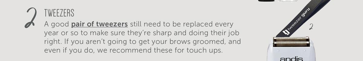 2. Tweezers - A good pair of tweezers still need to be replaced every year or so to make sure they're sharp and doing their job right. If you aren't going to get your brows groomed, and even if you do, we recommend these for touch ups.