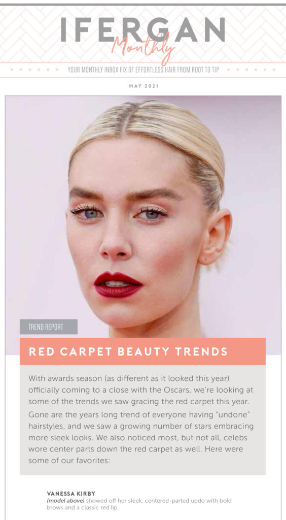 """June Newsletter: Red Carpet Beauty Trends. With awards season (as different as it looked this year) officially coming to a close with the Oscars, we're looking at some of the trends we saw gracing the red carpet this year. Gone are the years long trend of everyone having """"undone"""" hairstyles, and we saw a growing number of stars embracing more sleek looks. We also noticed most, but not all, celebs wore center parts down the red carpet as well. Here were some of our favorites: Vanessa Kirby showed off her sleek, centered-parted updo with bold brows and a classic red lip."""