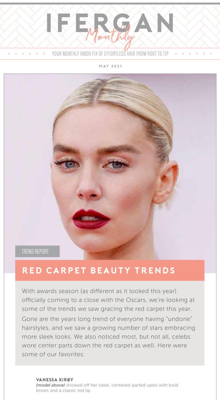 "May Newsletter: Red Carpet Beauty Trends. With awards season (as different as it looked this year) officially coming to a close with the Oscars, we're looking at some of the trends we saw gracing the red carpet this year. Gone are the years long trend of everyone having ""undone"" hairstyles, and we saw a growing number of stars embracing more sleek looks. We also noticed most, but not all, celebs wore center parts down the red carpet as well. Here were some of our favorites: Vanessa Kirby showed off her sleek, centered-parted updo with bold brows and a classic red lip."