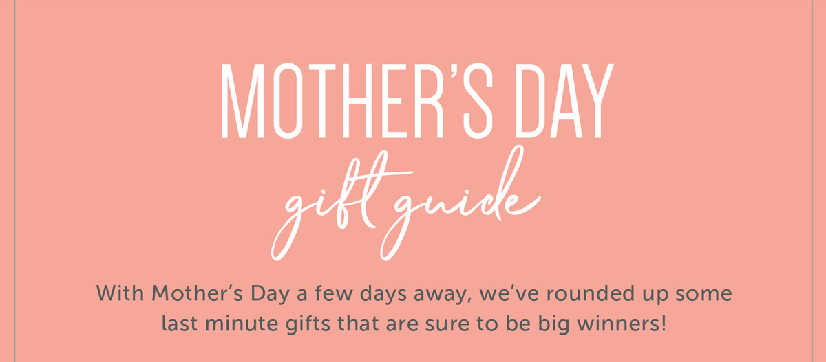 Mother's Day Gift Guide With Mother's Day a few days away, we've rounded up some last minute gifts that are sure to be big winners!