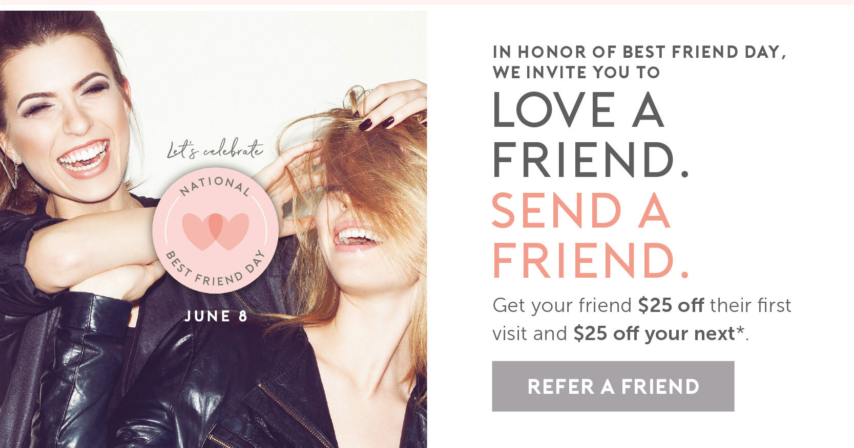In honor of National Best Friends Day on June 8 we invite you to Love a Friend. Send a Friend. Get your friend $25 off their first visit and $25 off your next