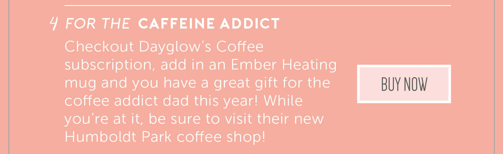 4. For the caffeine addict. Checkout Dayglow's Coffee subscription, add in an Ember Heating mug and you have a great gift for the coffee addict dad this year! While you're at it, be sure to visit their new Humboldt Park coffee shop!