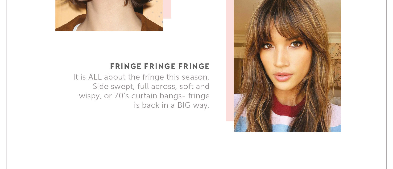 Fringe. Fringe. Fringe. It is ALL about the fringe this season. Side swept, full across, soft and wispy, or 70's curtain bangs - fringe is back in a BIG way.