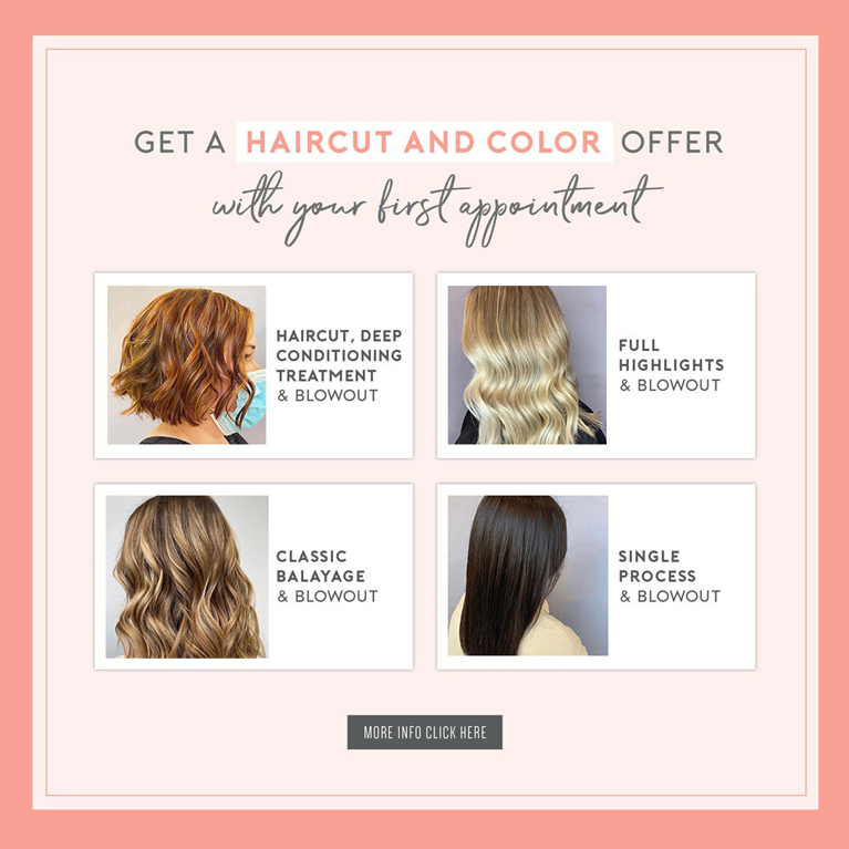 Get a Haircut and Color Offer with your first appointment! Click here for more information.
