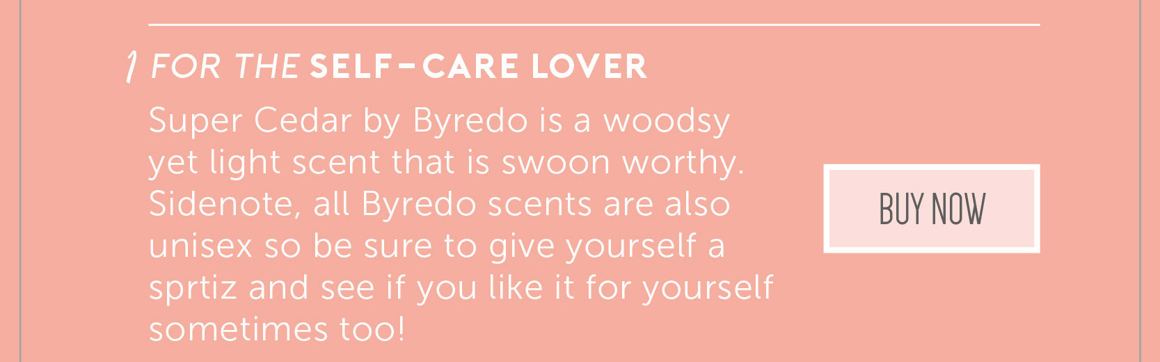 1. For the Self-Care lover. Super Cedar by Byredo is a woodsy yet light scent that is swoon worthy. Sidenote, all Byredo scents are also unisex so be sure to give yourself a spritz and see if you like it for yourself sometimes too! Click to buy now!
