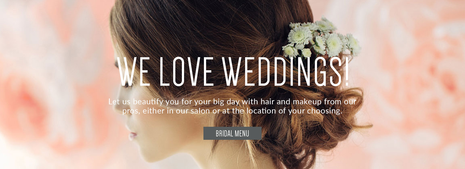 We love wedding. Bridal Hair and Makeup from our pros. Click to view our bridal menu
