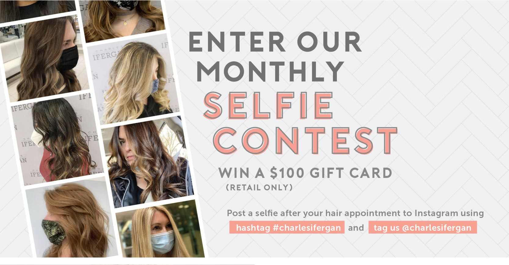 Enter our monthly selfie contest. Win a $100 retail giftcard. Post a selfie after your hair appointment to Instagram using hashtag #charlesifergan and tag us @charlesifergan