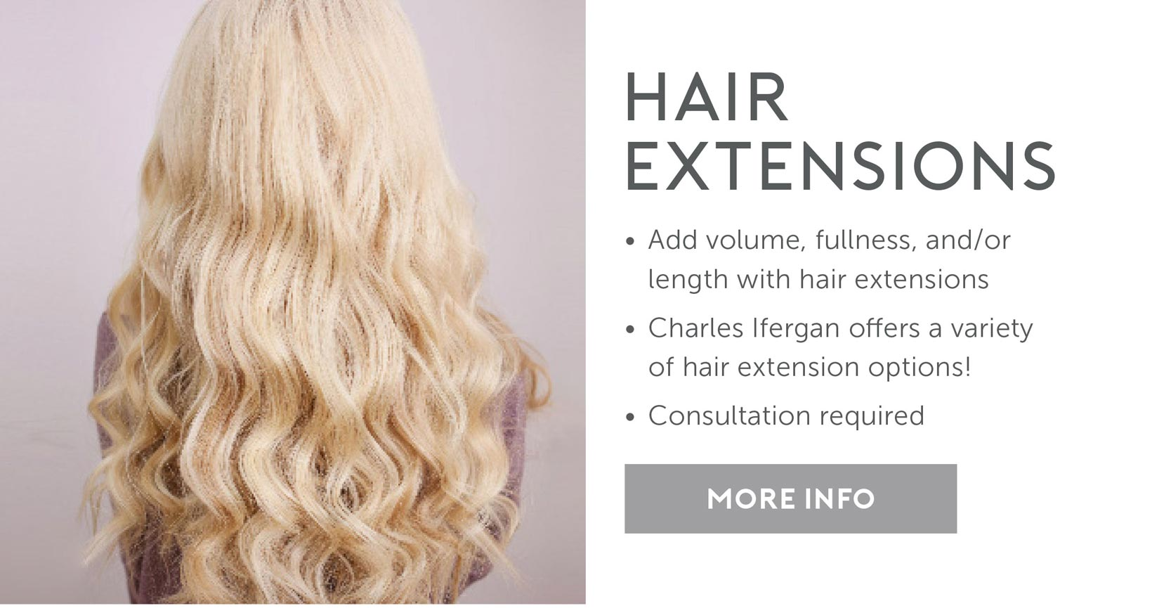 Hair Extensions: Add volume, fullness and/or legnth with hair extensions. Charles Ifergan offers a variety of hair extension options! Consultation required. More info.