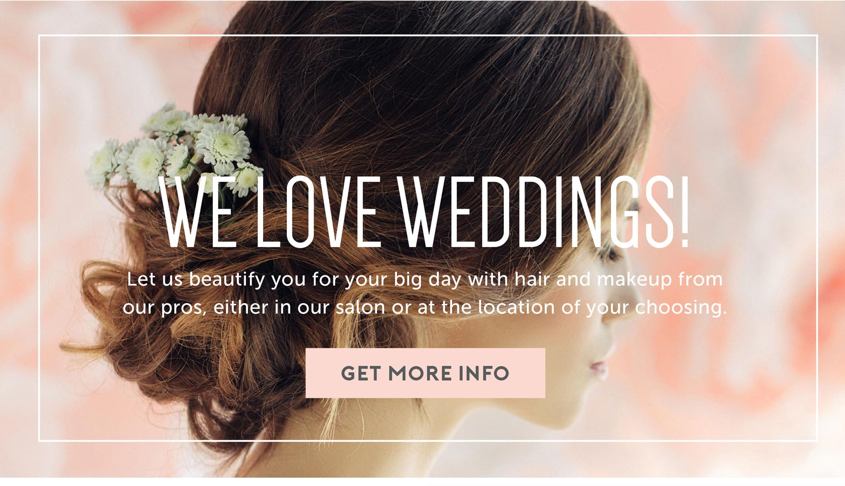 We love weddings! Let us beautify you for your big day with hair and makeup from our pros.