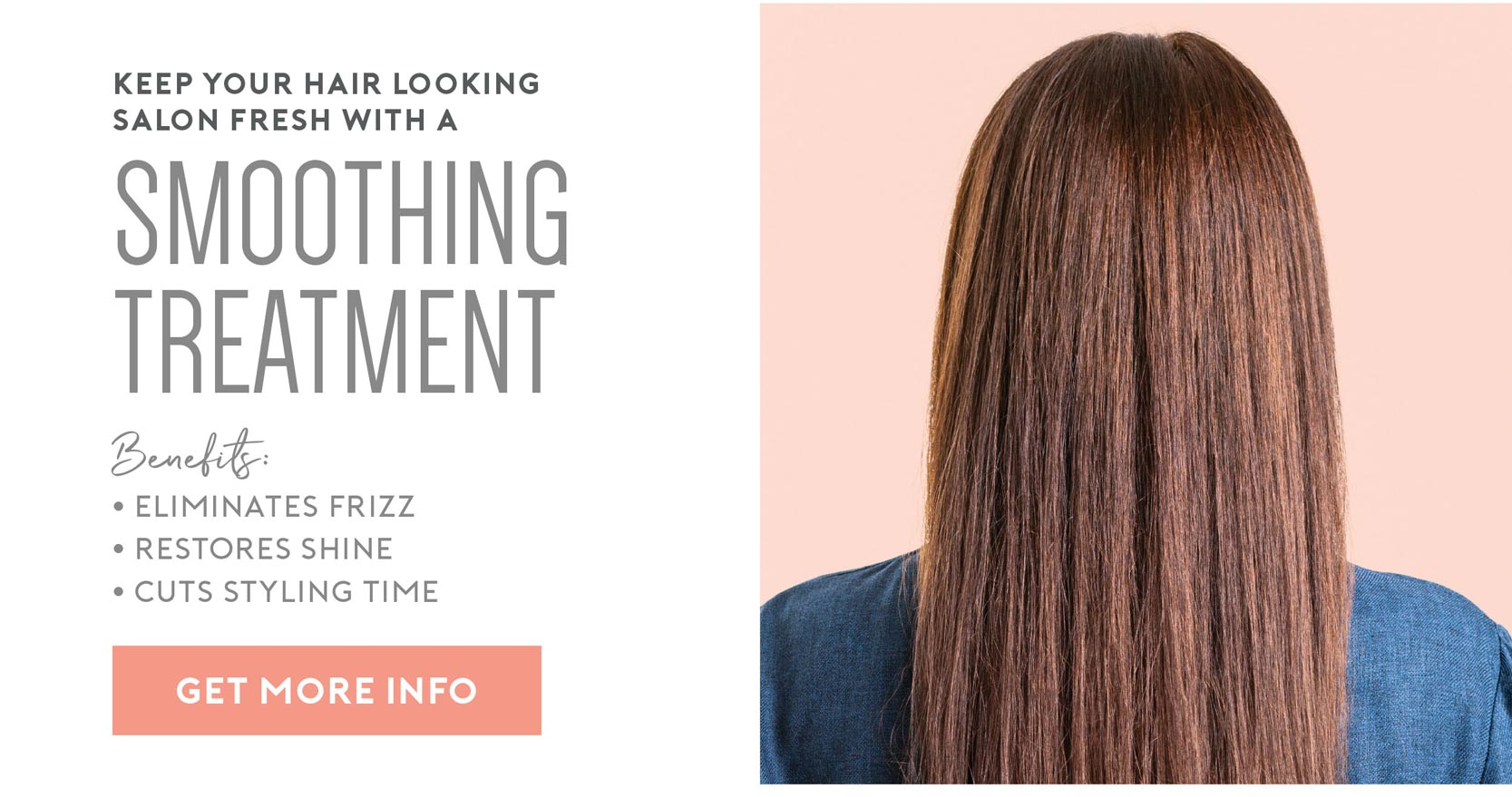 Keep your hair looking salon fresh with a smoothing treatment. Benefits include: Eliminate frizz, restore shine, cut styling time.
