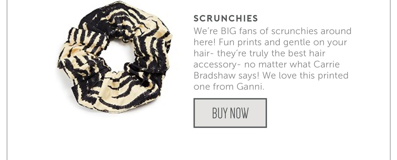 We're BIG fans of scrunchies around here! Fun prints and gentle on your hair- they're truly the best hair accessory- no matter what Carrie Bradshaw says! We love this printed one from Ganni.