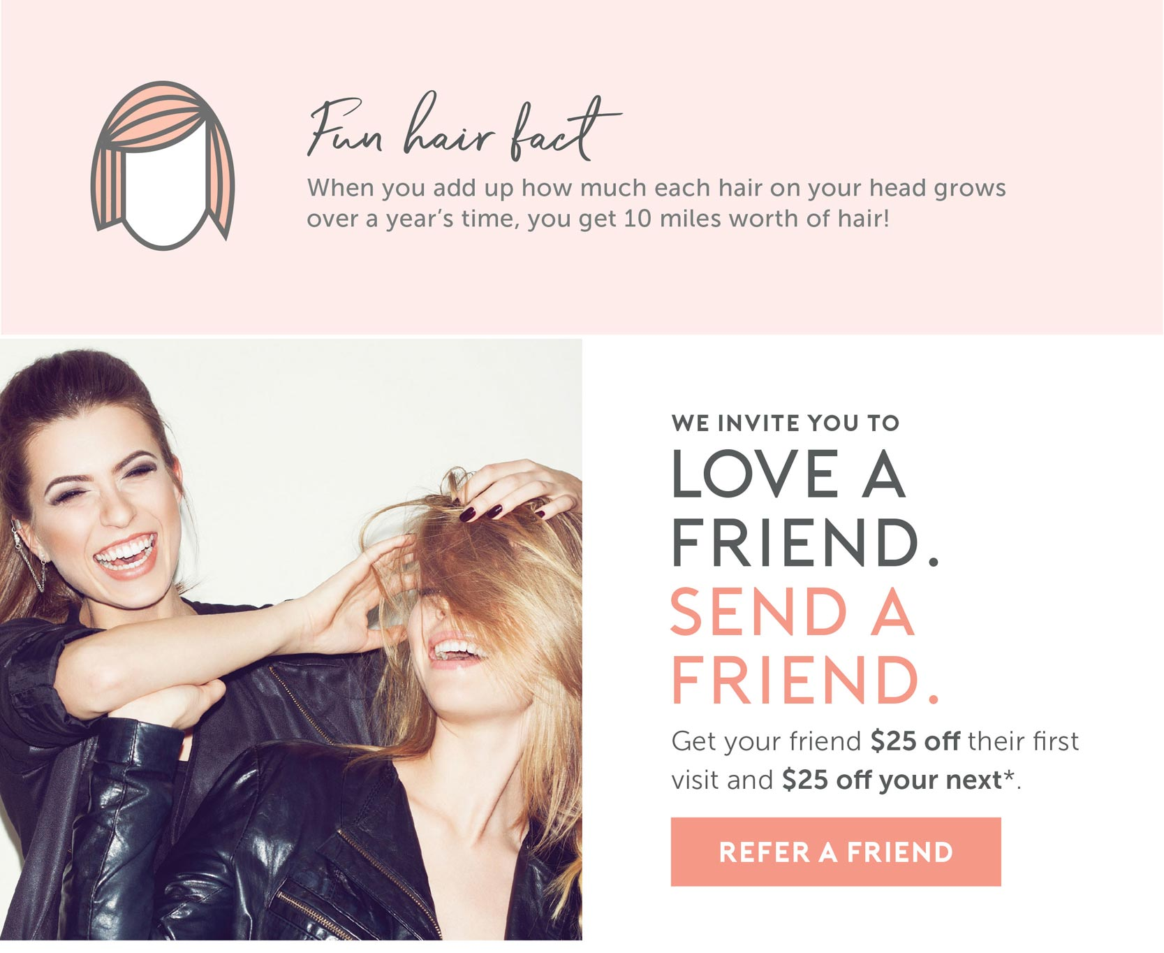 Hair Fact: When you add up how much each hair on your head grows over a year's time, you get 10 miles worth of hair! We invite you to love a friend. send a friend. Give $25 off their first visit and $25 off your next.