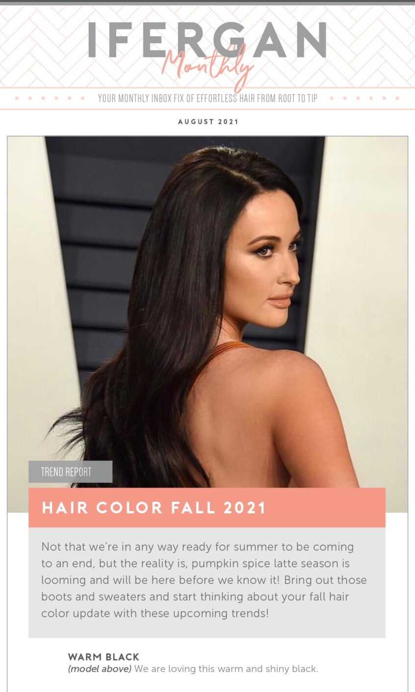 August Newsletter Hair Color Fall 2021 Not that we're in any way ready for summer to be coming to an end, but the reality is, pumpkin spice latte season is looming and will be here before we know it! Bring out those boots and sweaters and start thinking about your fall hair color update with these upcoming trends! Warm Black We are loving this warm and shiny black