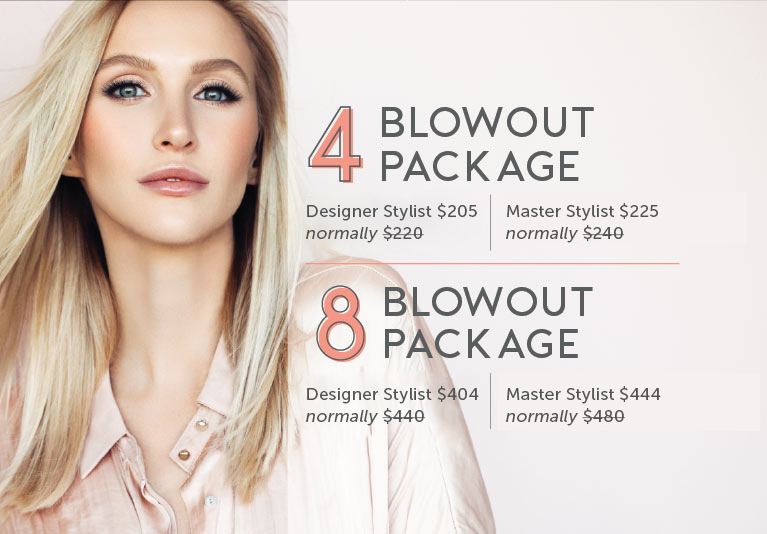 4 blowout package: Designer Stylist $205 or Master Stylist $225. 8 Blowout Package - Designer Stylist $404 or Master Stylist $444