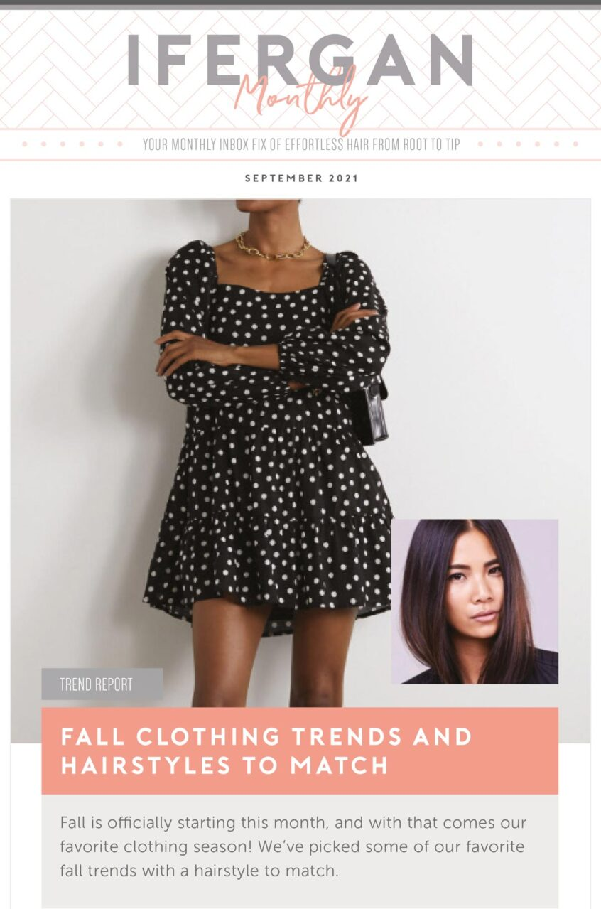 September Newsletter Fall Clothing Trends and Hairstyles to Match Fall is officially starting this month, and with that comes our favorite clothing season! We've picked some of our favorite fall trends with a hairstyle to match.