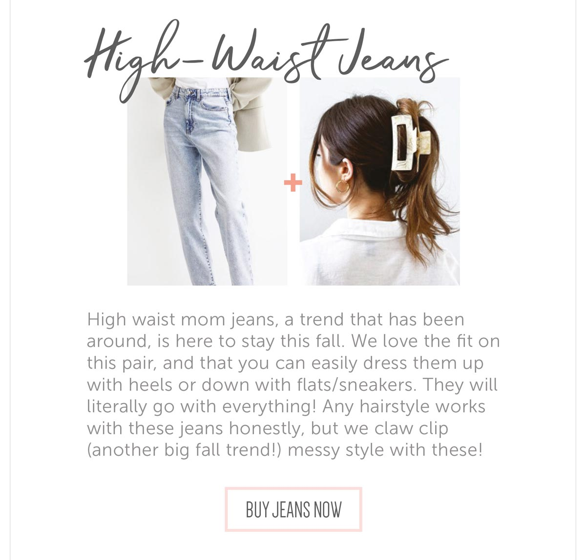 High waist mom jeans, a trend that has been around, is here to stay this fall. We love the fit on this pair, and that you can easily dress them up with heels or down with flats/sneakers. They will literally go with everything! Any hairstyle works with these jeans honestly, but we claw clip (another big fall trend!) messy style with these!