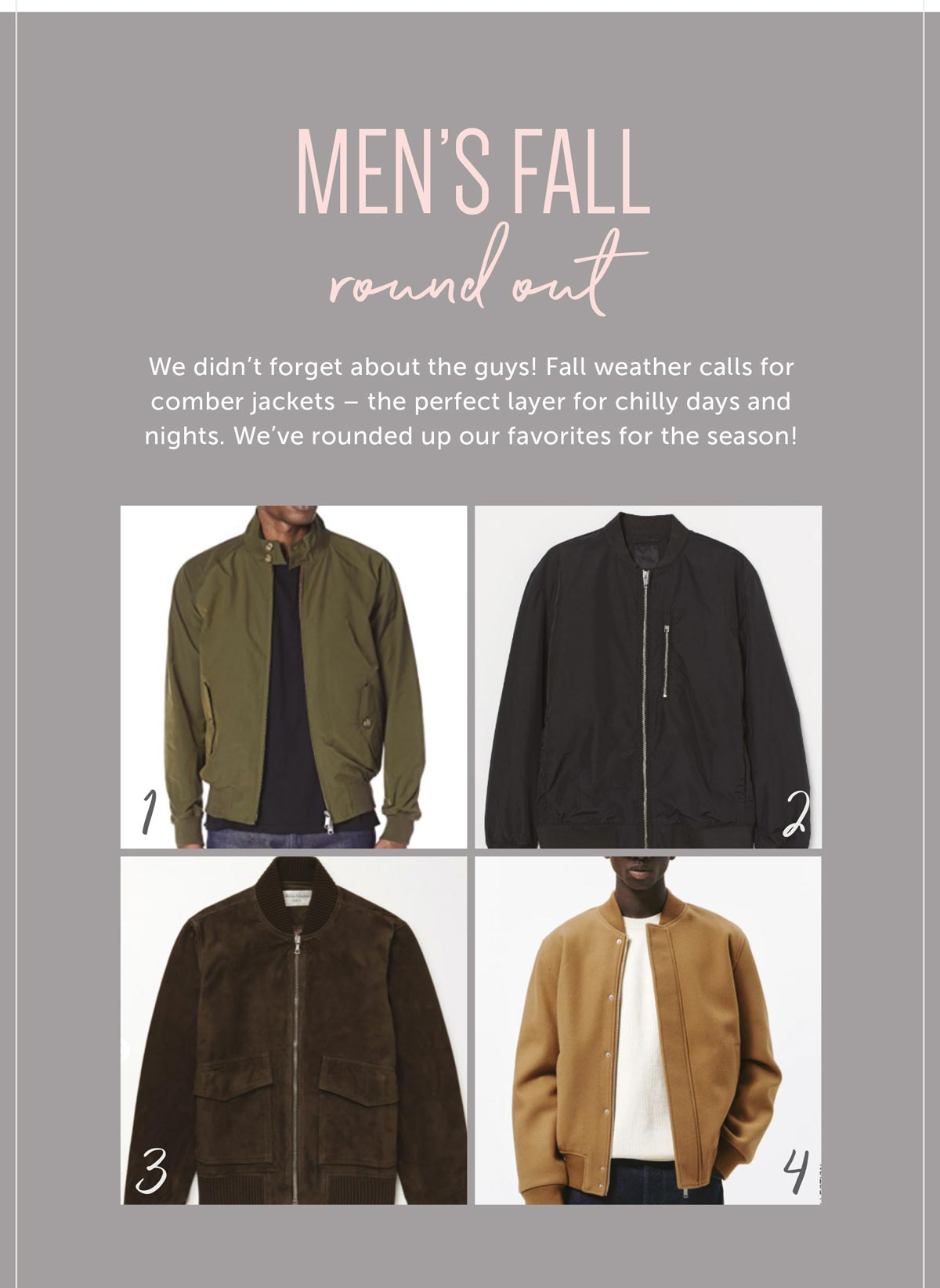 Men's Fall Round out We didn't forget about the guys! Fall weather calls for comber jackets- the perfect layer for chilly days and nights. We've rounded up our favorites for the season!