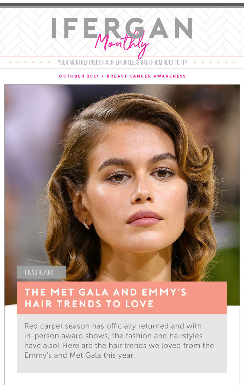 October Newsletter The Met Gala and Emmy's hair trends To Love Red carpet season has officially returned and with in-person award shows, the fashion and hairstyles have also! Here are the hair trends we loved from the Emmy's and Met Gala this year.