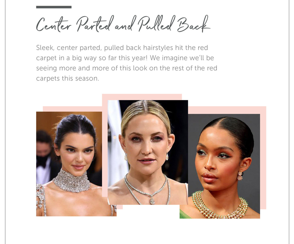 Center Parted and Pulled back Sleek, center parted, pulled back hairstyles hit the red carpet in a big way so far this year! We imagine we'll be seeing more and more of this look on the rest of the red carpets this season.
